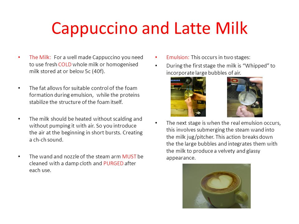 Cappuccino and Latte Milk The Milk: For a well made Cappuccino you need to use fresh COLD whole milk or homogenised milk stored at or below 5c (40f).