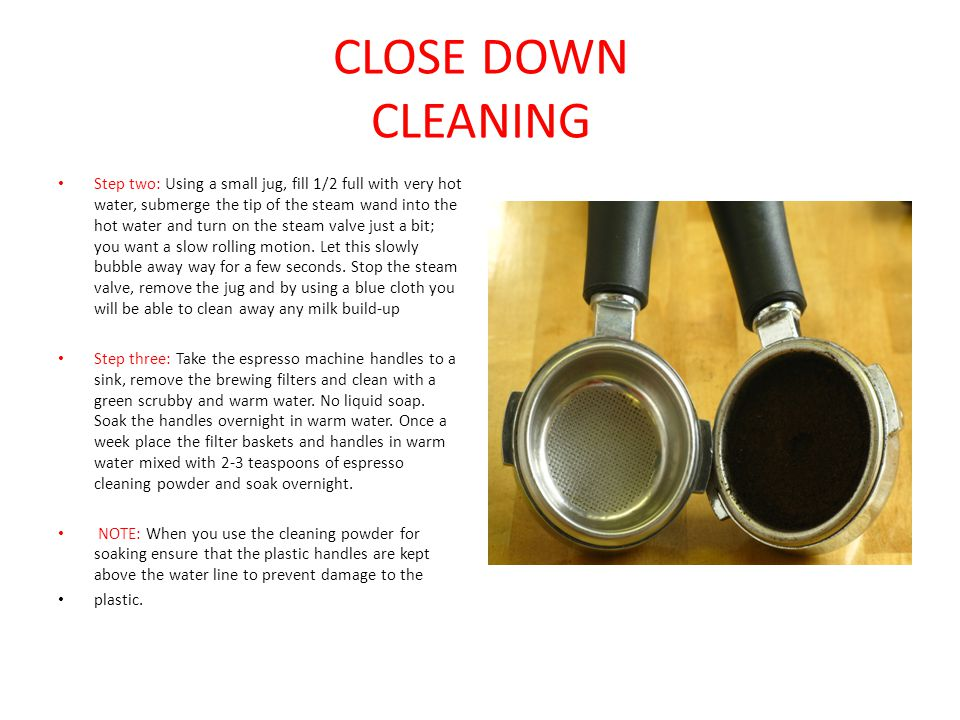 CLOSE DOWN CLEANING Step two: Using a small jug, fill 1/2 full with very hot water, submerge the tip of the steam wand into the hot water and turn on the steam valve just a bit; you want a slow rolling motion.