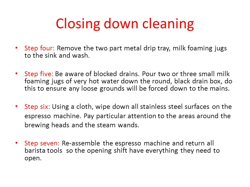 Closing down cleaning Step four: Remove the two part metal drip tray, milk foaming jugs to the sink and wash. Step five: Be aware of blocked drains. P