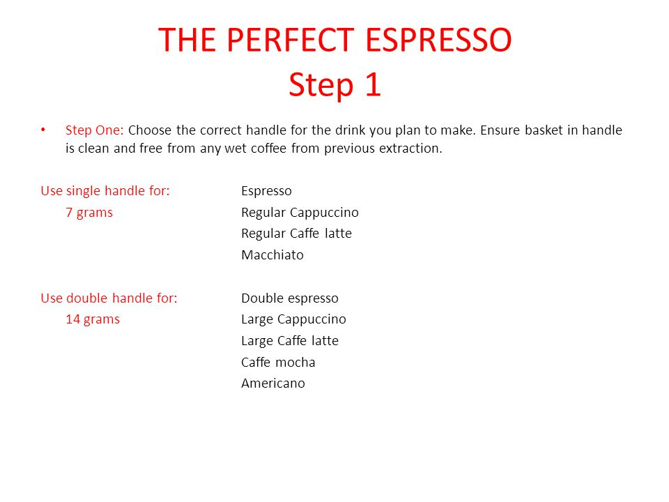 THE PERFECT ESPRESSO Step 1 Step One: Choose the correct handle for the drink you plan to make. Ensure basket in handle is clean and free from any wet