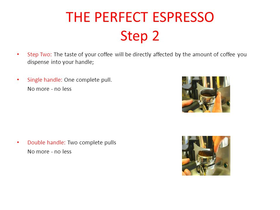 THE PERFECT ESPRESSO Step 2 Step Two: The taste of your coffee will be directly affected by the amount of coffee you dispense into your handle; Single