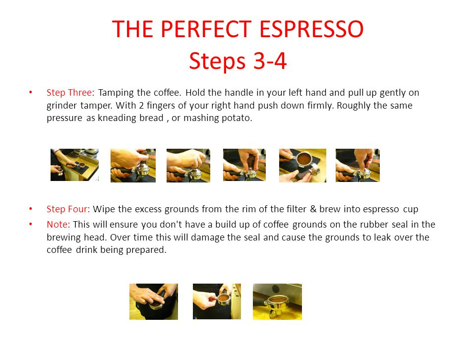 THE PERFECT ESPRESSO Steps 3-4 Step Three: Tamping the coffee. Hold the handle in your left hand and pull up gently on grinder tamper. With 2 fingers