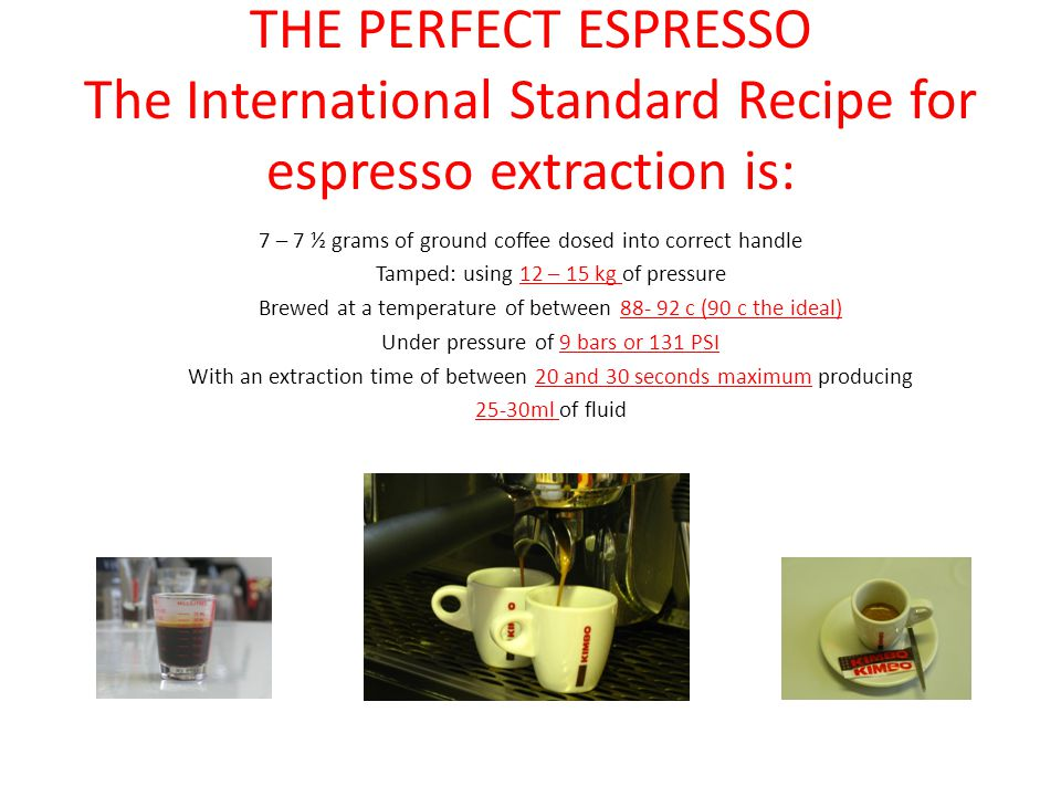 THE PERFECT ESPRESSO The International Standard Recipe for espresso extraction is: 7 – 7 ½ grams of ground coffee dosed into correct handle Tamped: using 12 – 15 kg of pressure Brewed at a temperature of between 88- 92 c (90 c the ideal) Under pressure of 9 bars or 131 PSI With an extraction time of between 20 and 30 seconds maximum producing 25-30ml of fluid