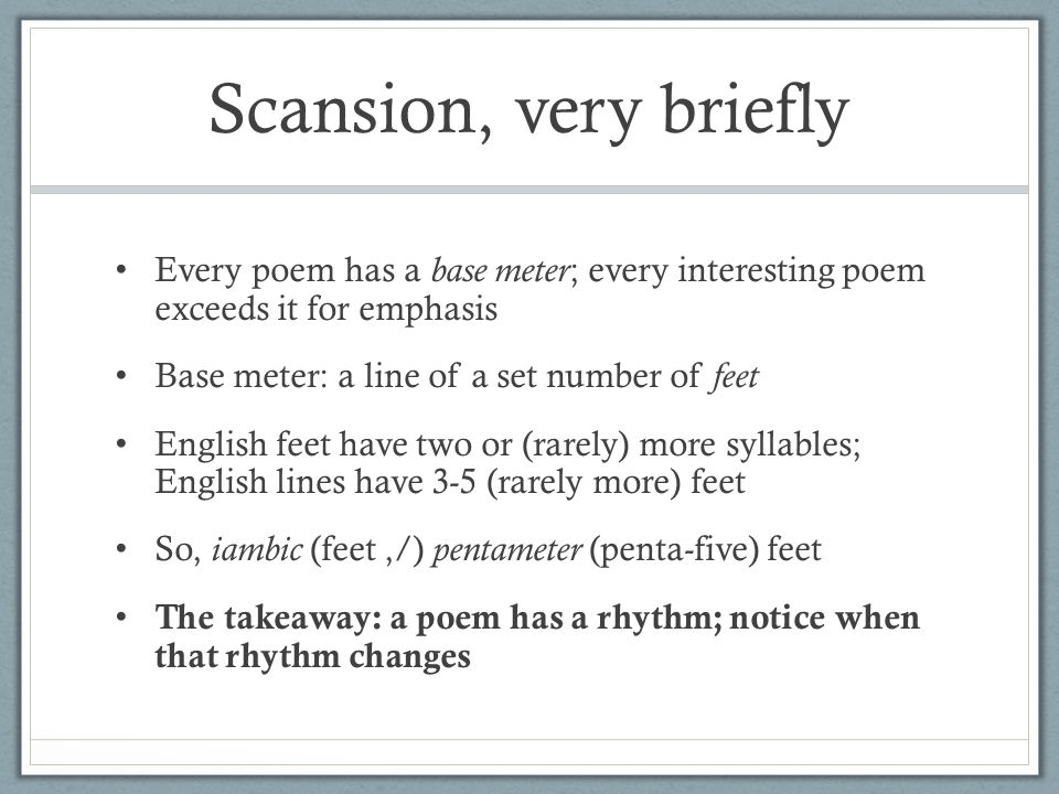 Scansion, very briefly Every poem has a base meter ; every interesting poem exceeds it for emphasis Base meter: a line of a set number of feet English feet have two or (rarely) more syllables; English lines have 3-5 (rarely more) feet So, iambic (feet,/) pentameter (penta-five) feet The takeaway: a poem has a rhythm; notice when that rhythm changes