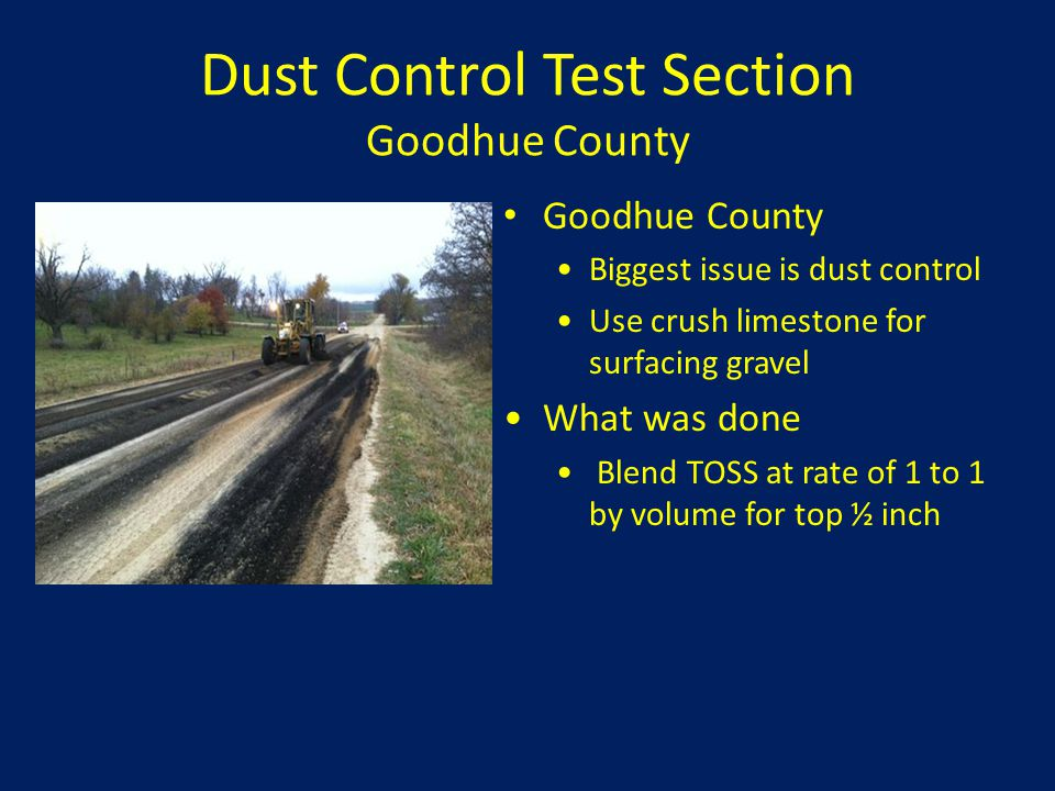 Dust Control Test Section Goodhue County Goodhue County Biggest issue is dust control Use crush limestone for surfacing gravel What was done Blend TOS