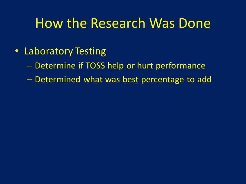 How the Research Was Done Laboratory Testing – Determine if TOSS help or hurt performance – Determined what was best percentage to add