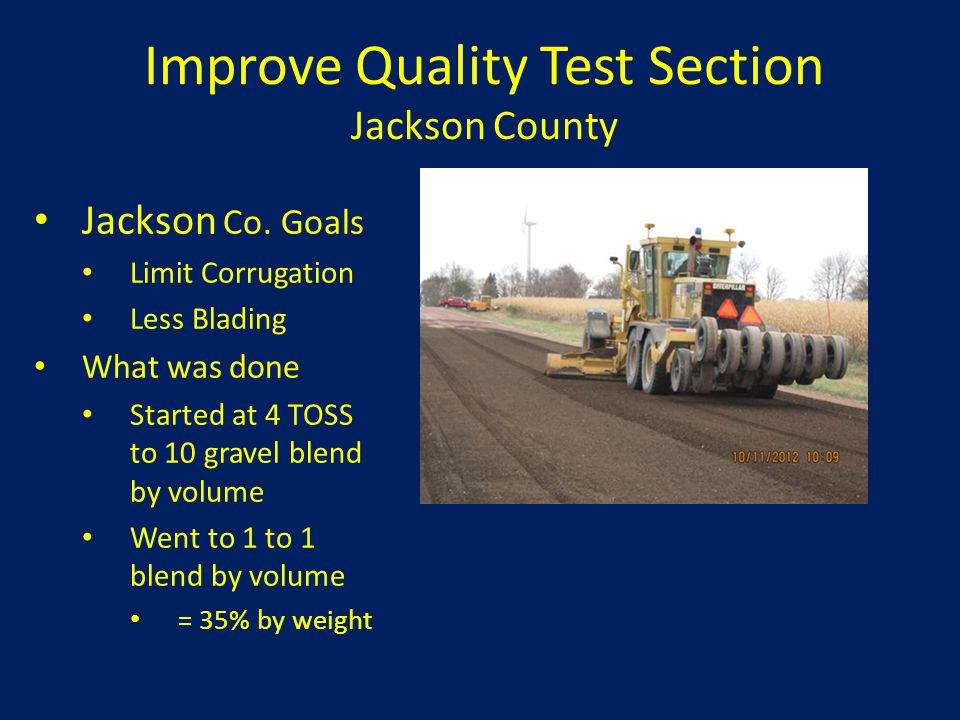 Improve Quality Test Section Jackson County Jackson Co. Goals Limit Corrugation Less Blading What was done Started at 4 TOSS to 10 gravel blend by vol