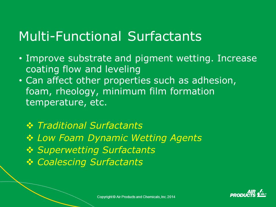 Multi-Functional Surfactants Improve substrate and pigment wetting. Increase coating flow and leveling Can affect other properties such as adhesion, f