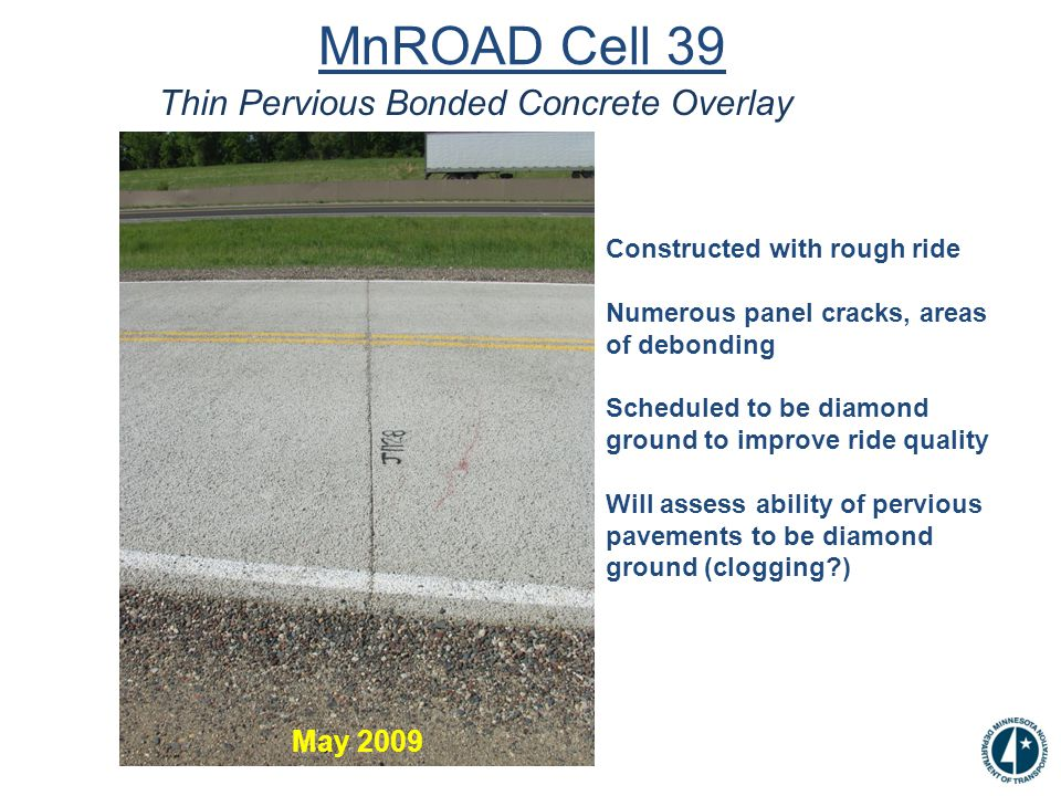 MnROAD Cell 39 Thin Pervious Bonded Concrete Overlay May 2009 Constructed with rough ride Numerous panel cracks, areas of debonding Scheduled to be diamond ground to improve ride quality Will assess ability of pervious pavements to be diamond ground (clogging )