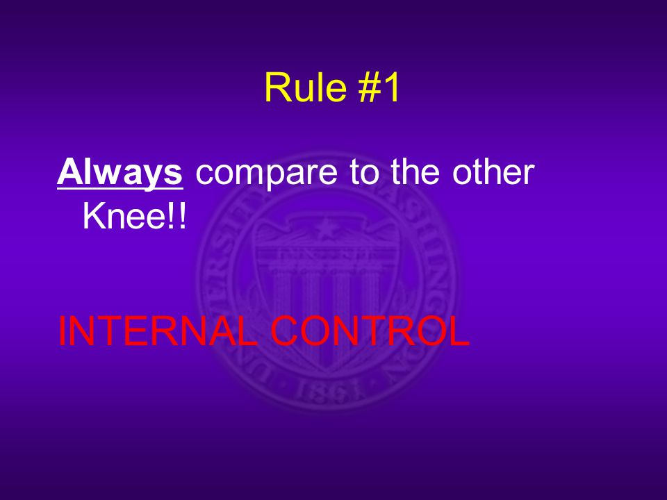 Rule #1 Always compare to the other Knee!! INTERNAL CONTROL