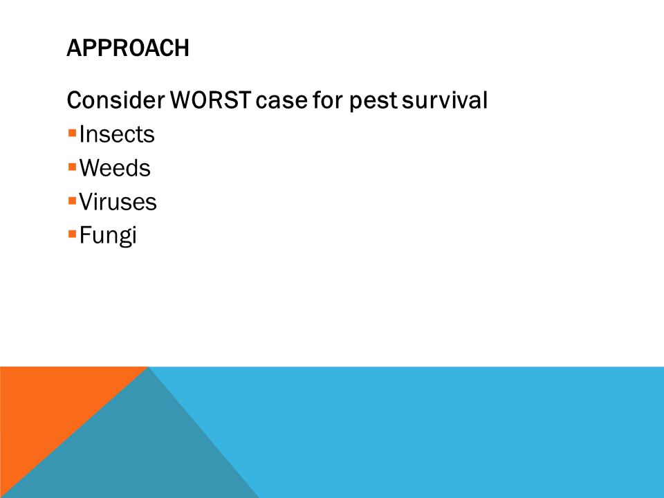APPROACH Consider WORST case for pest survival  Insects  Weeds  Viruses  Fungi
