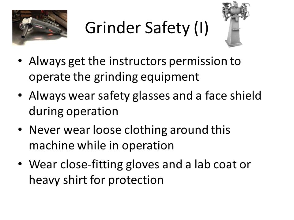 Grinder Safety (I) Always get the instructors permission to operate the grinding equipment Always wear safety glasses and a face shield during operati