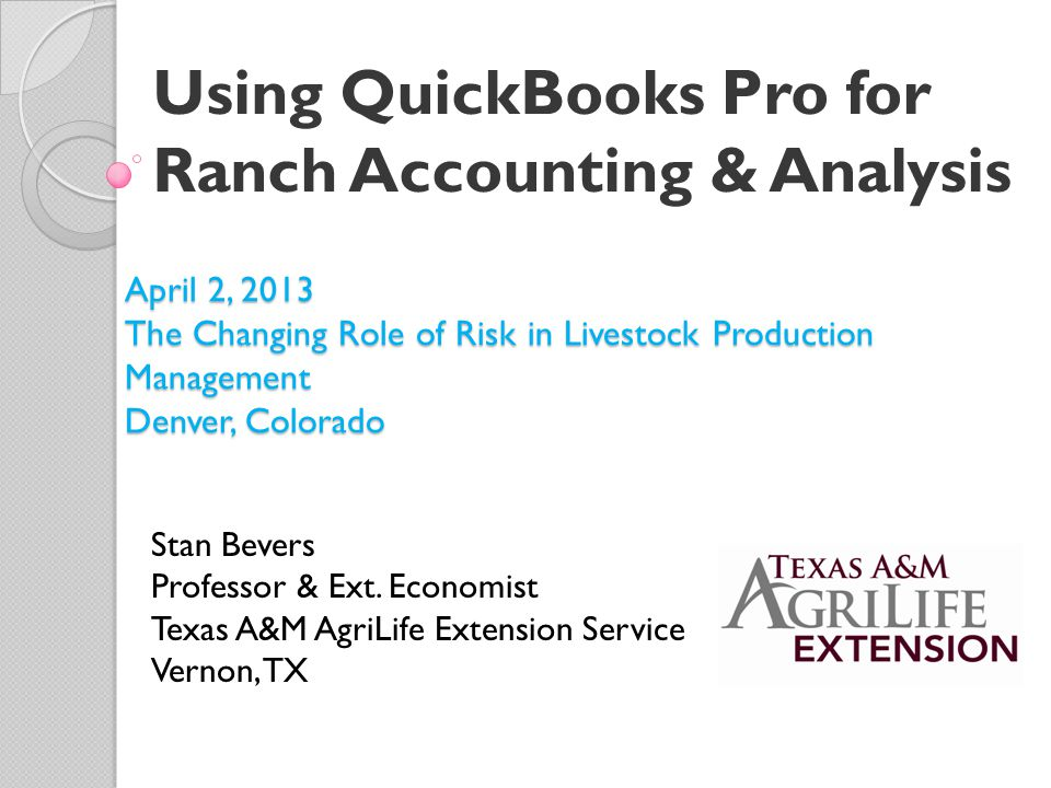 Using QuickBooks Pro for Ranch Accounting & Analysis Stan Bevers Professor & Ext.