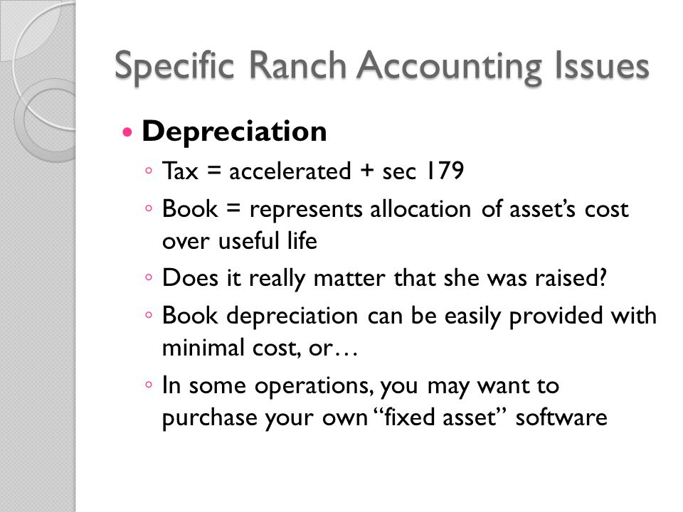 Specific Ranch Accounting Issues Depreciation ◦ Tax = accelerated + sec 179 ◦ Book = represents allocation of asset's cost over useful life ◦ Does it really matter that she was raised.