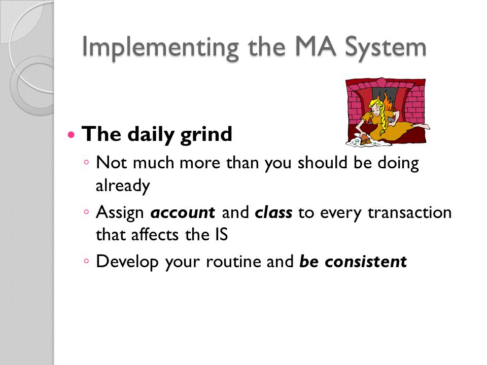 Implementing the MA System The daily grind ◦ Not much more than you should be doing already ◦ Assign account and class to every transaction that affects the IS ◦ Develop your routine and be consistent
