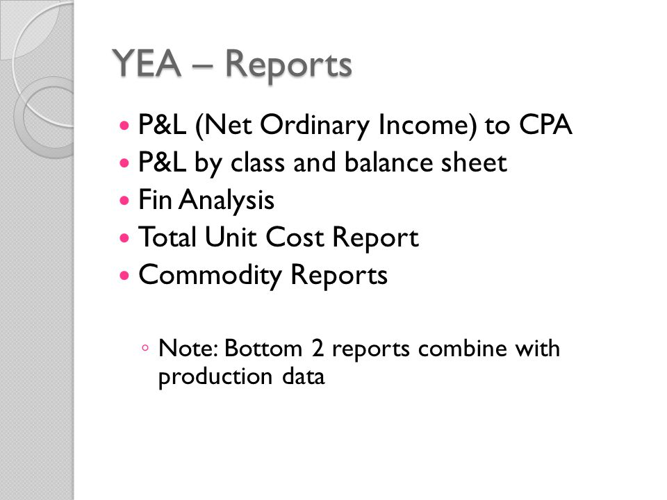 YEA – Reports P&L (Net Ordinary Income) to CPA P&L by class and balance sheet Fin Analysis Total Unit Cost Report Commodity Reports ◦ Note: Bottom 2 reports combine with production data