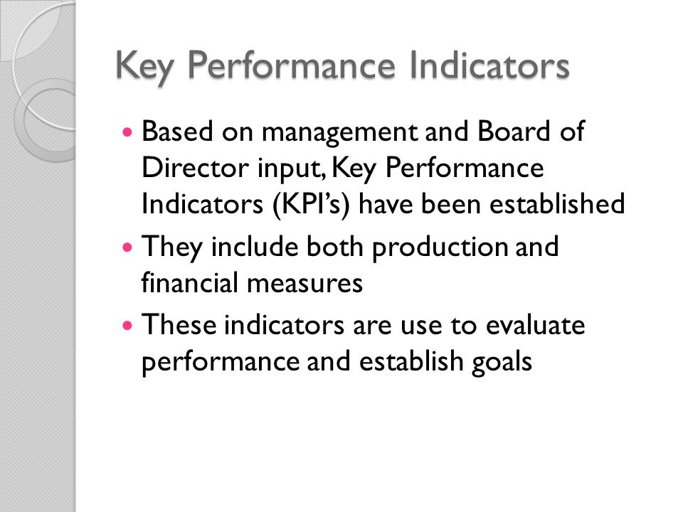Key Performance Indicators Based on management and Board of Director input, Key Performance Indicators (KPI's) have been established They include both production and financial measures These indicators are use to evaluate performance and establish goals