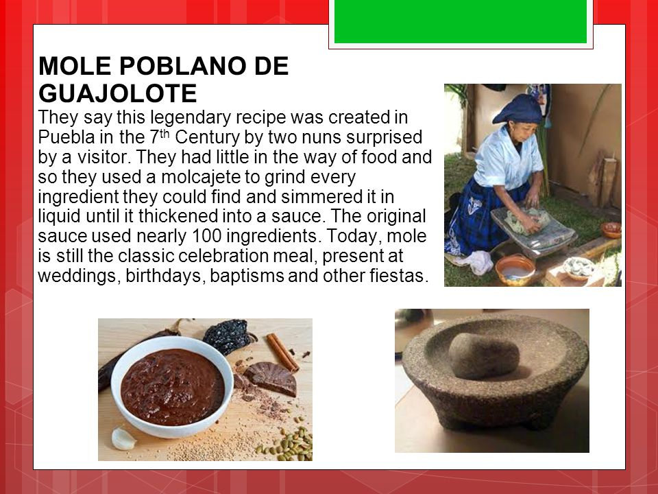 MOLE POBLANO DE GUAJOLOTE They say this legendary recipe was created in Puebla in the 7 th Century by two nuns surprised by a visitor. They had little