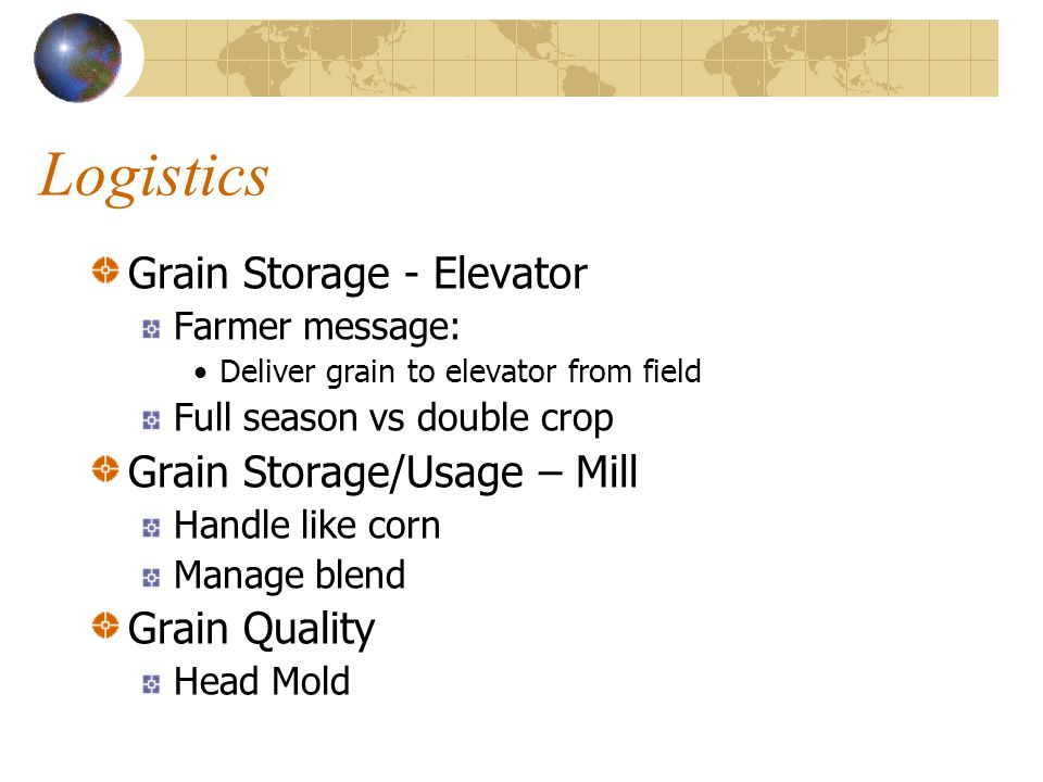 Logistics Grain Storage - Elevator Farmer message: Deliver grain to elevator from field Full season vs double crop Grain Storage/Usage – Mill Handle l