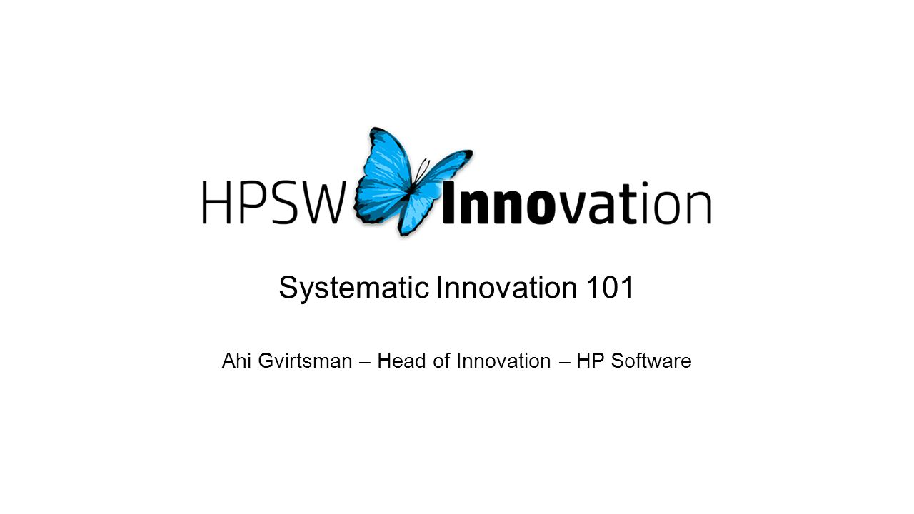 Systematic Innovation 101 Ahi Gvirtsman – Head of Innovation – HP Software