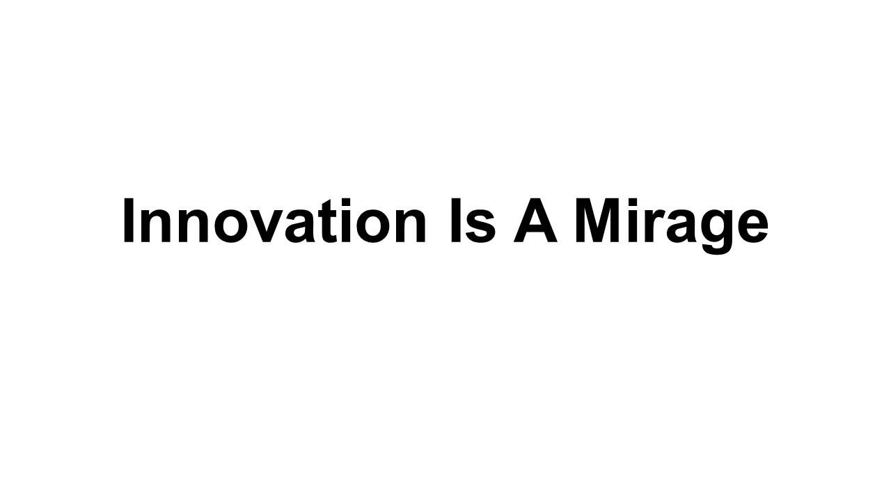Innovation Is A Mirage