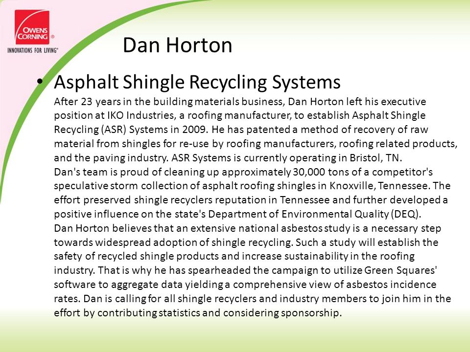 Dan Horton Asphalt Shingle Recycling Systems After 23 years in the building materials business, Dan Horton left his executive position at IKO Industries, a roofing manufacturer, to establish Asphalt Shingle Recycling (ASR) Systems in 2009.
