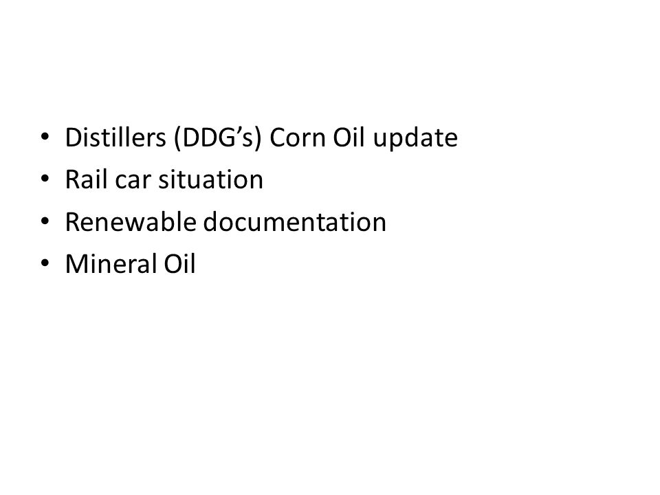 Distillers (DDG's) Corn Oil update Rail car situation Renewable documentation Mineral Oil