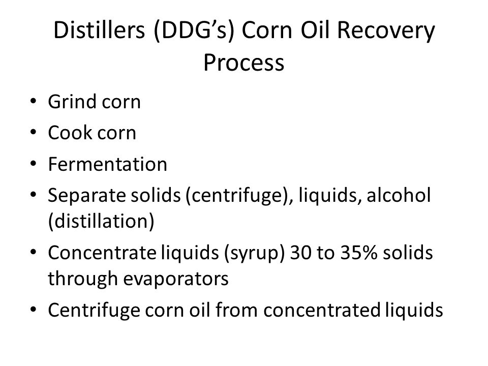 Distillers (DDG's) Corn Oil Recovery Process Grind corn Cook corn Fermentation Separate solids (centrifuge), liquids, alcohol (distillation) Concentra