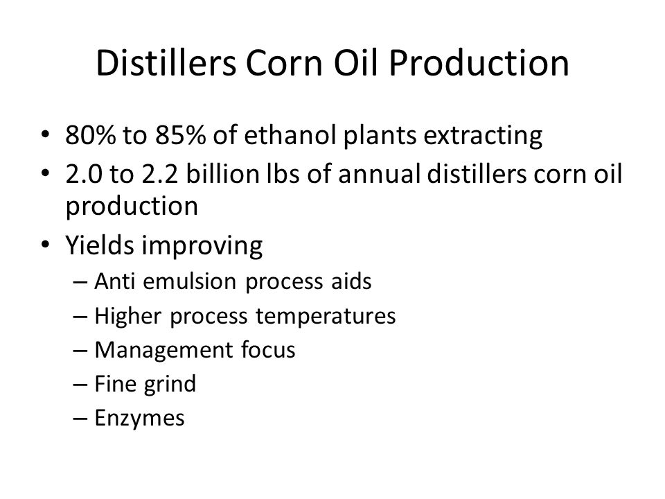 Distillers Corn Oil Production 80% to 85% of ethanol plants extracting 2.0 to 2.2 billion lbs of annual distillers corn oil production Yields improvin