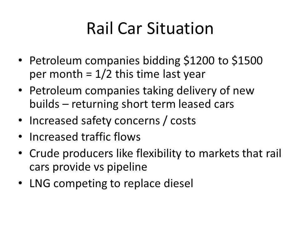Rail Car Situation Petroleum companies bidding $1200 to $1500 per month = 1/2 this time last year Petroleum companies taking delivery of new builds –