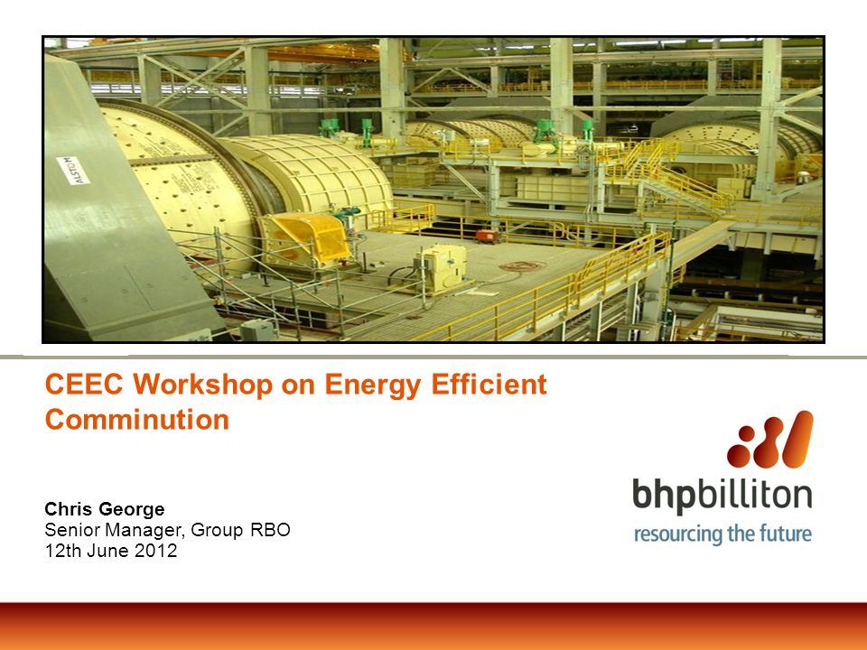 CEEC Workshop on Energy Efficient Comminution Chris George Senior Manager, Group RBO 12th June 2012