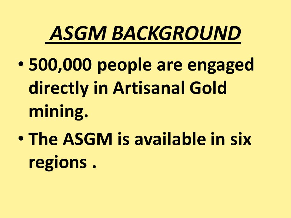 ASGM BACKGROUND 500,000 people are engaged directly in Artisanal Gold mining. The ASGM is available in six regions.