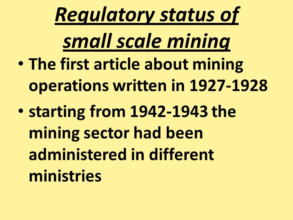 Regulatory status of small scale mining The first article about mining operations written in 1927-1928 starting from 1942-1943 the mining sector had b