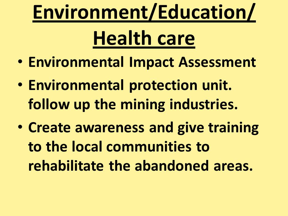 Environment/Education/ Health care Environmental Impact Assessment Environmental protection unit. follow up the mining industries. Create awareness an