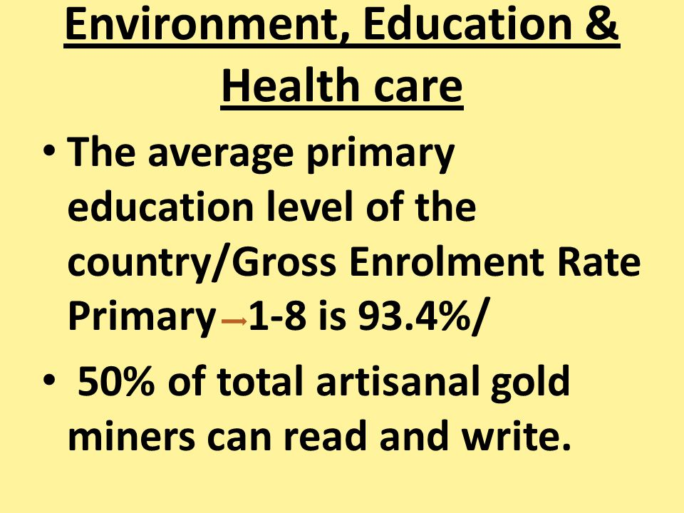 Environment, Education & Health care The average primary education level of the country/Gross Enrolment Rate Primary 1-8 is 93.4%/ 50% of total artisa