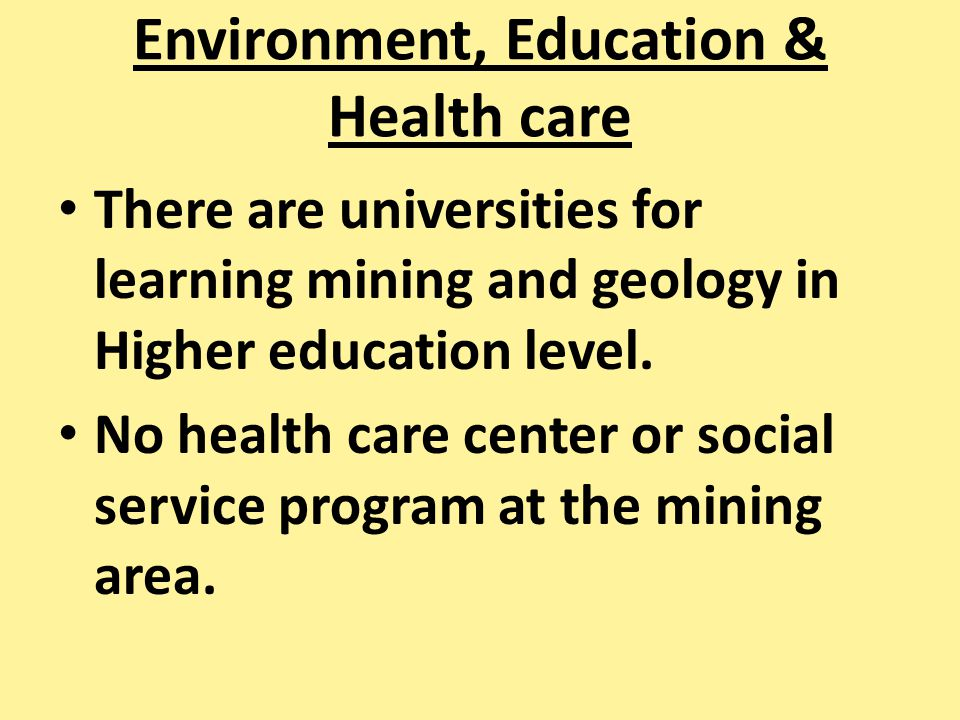 Environment, Education & Health care There are universities for learning mining and geology in Higher education level. No health care center or social