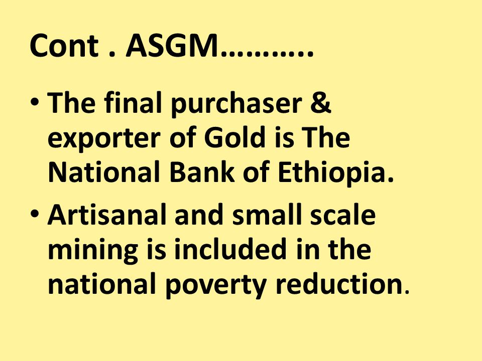 Cont. ASGM……….. The final purchaser & exporter of Gold is The National Bank of Ethiopia. Artisanal and small scale mining is included in the national