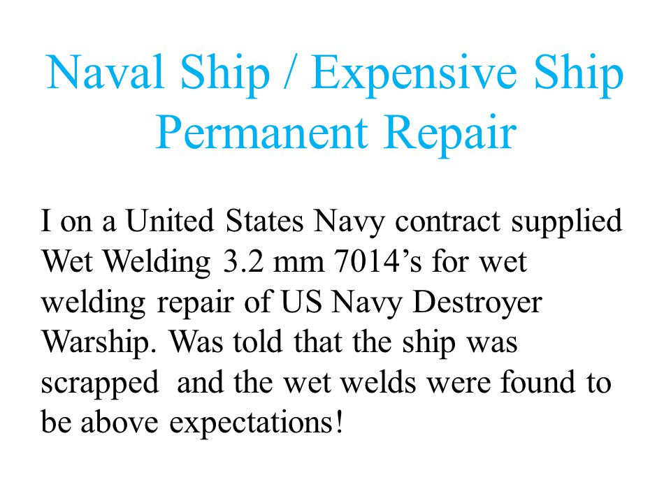Naval Ship / Expensive Ship Permanent Repair I on a United States Navy contract supplied Wet Welding 3.2 mm 7014's for wet welding repair of US Navy Destroyer Warship.