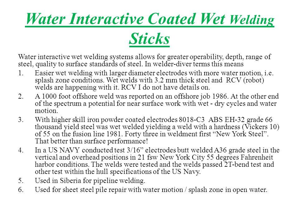 Water Interactive Coated Wet Welding Sticks Water interactive wet welding systems allows for greater operability, depth, range of steel, quality to surface standards of steel.