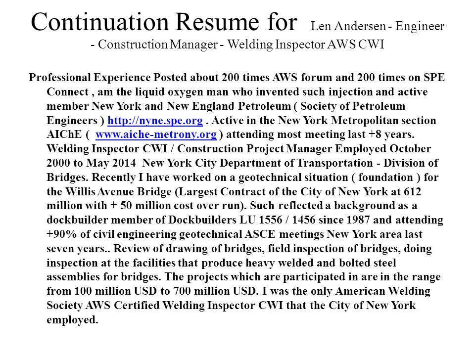 Continuation Resume for Len Andersen - Engineer - Construction Manager - Welding Inspector AWS CWI Professional Experience Posted about 200 times AWS forum and 200 times on SPE Connect, am the liquid oxygen man who invented such injection and active member New York and New England Petroleum ( Society of Petroleum Engineers ) http://nyne.spe.org.