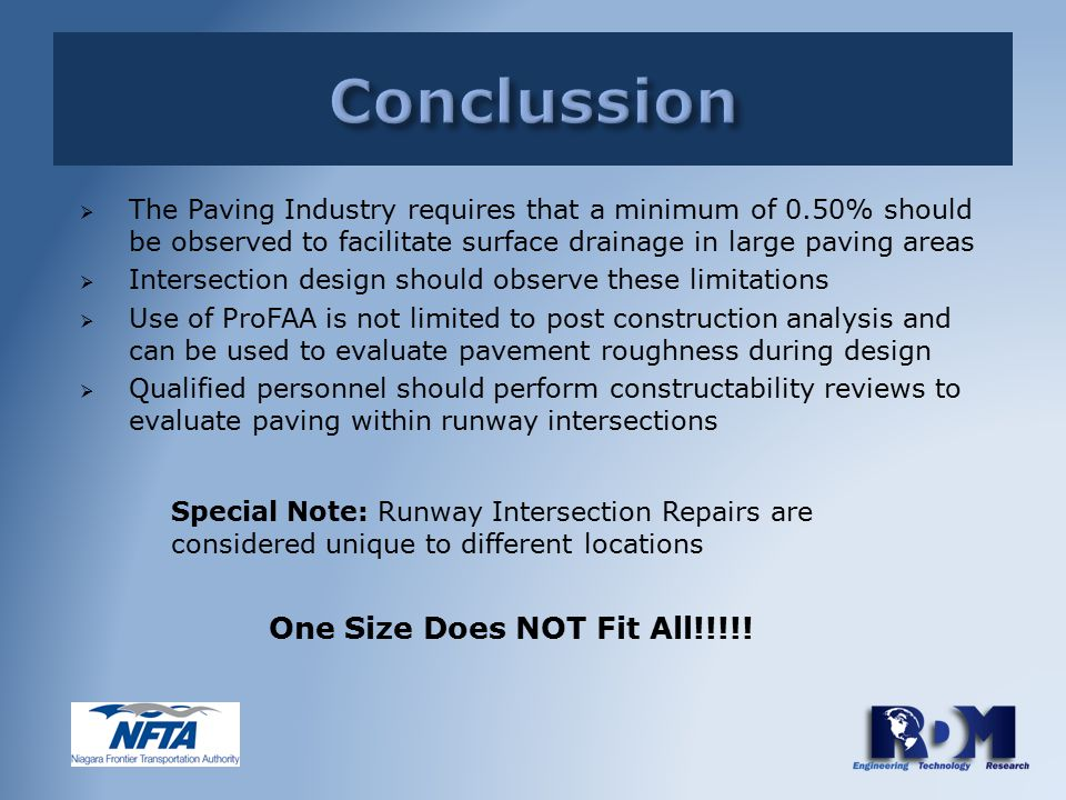  The Paving Industry requires that a minimum of 0.50% should be observed to facilitate surface drainage in large paving areas  Intersection design should observe these limitations  Use of ProFAA is not limited to post construction analysis and can be used to evaluate pavement roughness during design  Qualified personnel should perform constructability reviews to evaluate paving within runway intersections Special Note: Runway Intersection Repairs are considered unique to different locations One Size Does NOT Fit All!!!!!