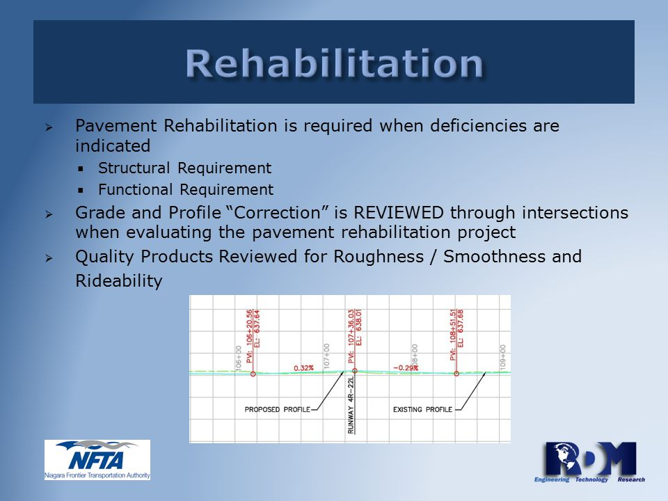  Pavement Rehabilitation is required when deficiencies are indicated  Structural Requirement  Functional Requirement  Grade and Profile Correction is REVIEWED through intersections when evaluating the pavement rehabilitation project  Quality Products Reviewed for Roughness / Smoothness and Rideability