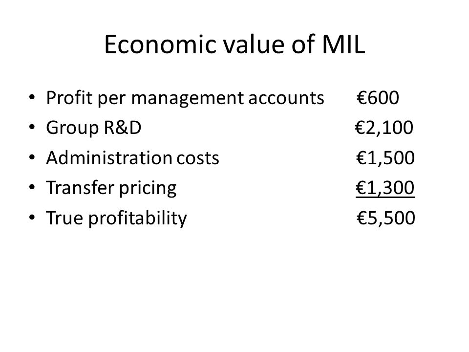 Economic value of MIL Profit per management accounts €600 Group R&D €2,100 Administration costs €1,500 Transfer pricing €1,300 True profitability€5,50