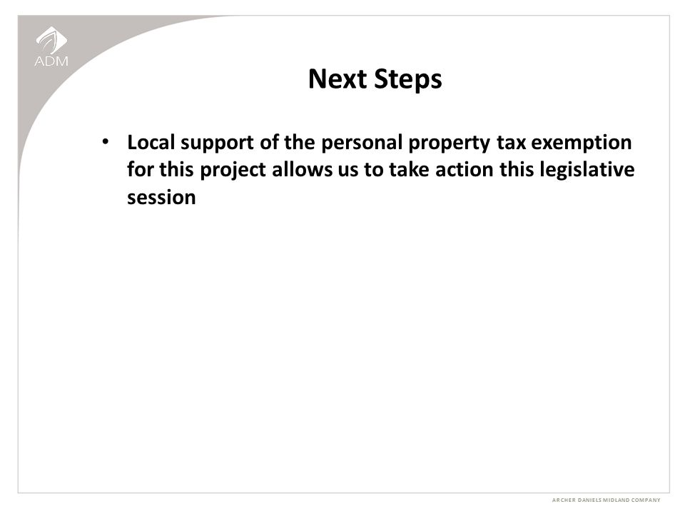 ARCHER DANIELS MIDLAND COMPANY Next Steps Local support of the personal property tax exemption for this project allows us to take action this legislative session