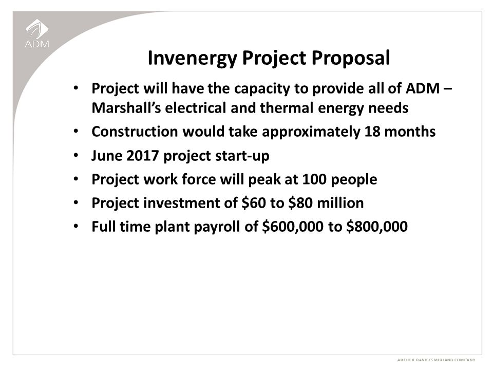 ARCHER DANIELS MIDLAND COMPANY Invenergy Project Proposal Project will have the capacity to provide all of ADM – Marshall's electrical and thermal energy needs Construction would take approximately 18 months June 2017 project start-up Project work force will peak at 100 people Project investment of $60 to $80 million Full time plant payroll of $600,000 to $800,000