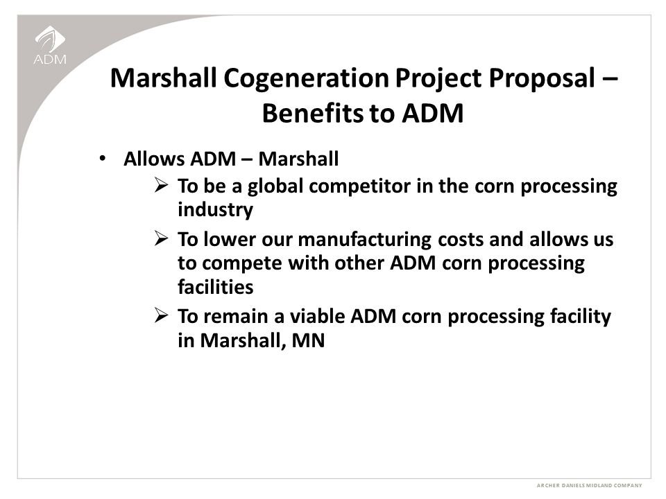 ARCHER DANIELS MIDLAND COMPANY Marshall Cogeneration Project Proposal – Benefits to ADM Allows ADM – Marshall  To be a global competitor in the corn processing industry  To lower our manufacturing costs and allows us to compete with other ADM corn processing facilities  To remain a viable ADM corn processing facility in Marshall, MN