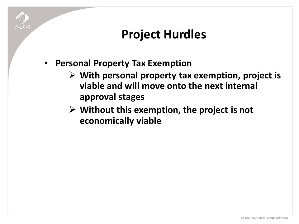 ARCHER DANIELS MIDLAND COMPANY Project Hurdles Personal Property Tax Exemption  With personal property tax exemption, project is viable and will move onto the next internal approval stages  Without this exemption, the project is not economically viable
