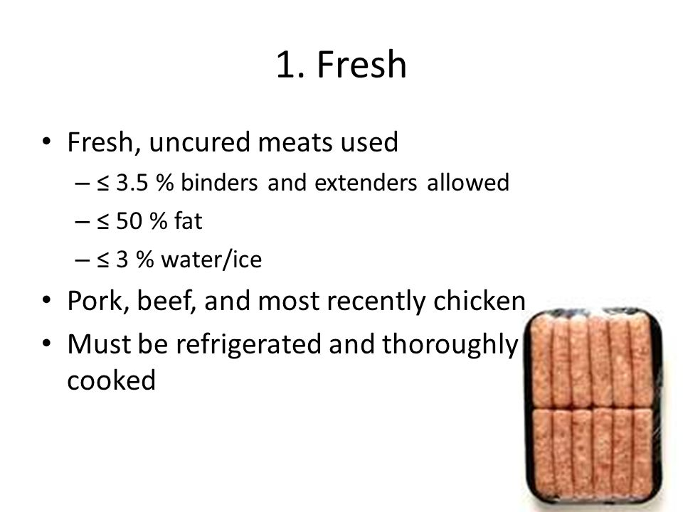 1. Fresh Fresh, uncured meats used – ≤ 3.5 % binders and extenders allowed – ≤ 50 % fat – ≤ 3 % water/ice Pork, beef, and most recently chicken Must b