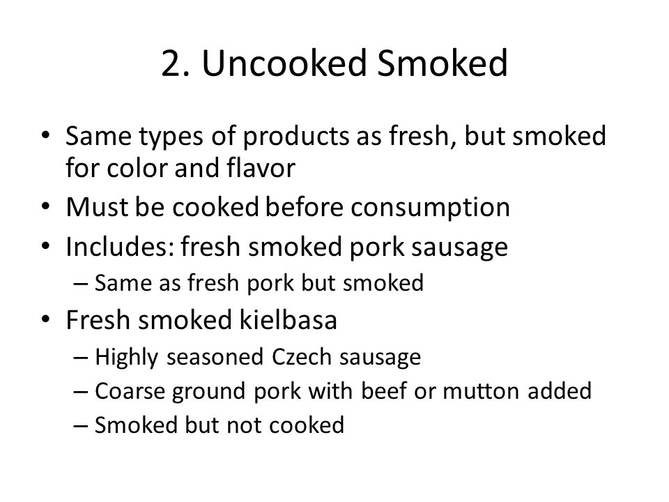 2. Uncooked Smoked Same types of products as fresh, but smoked for color and flavor Must be cooked before consumption Includes: fresh smoked pork saus
