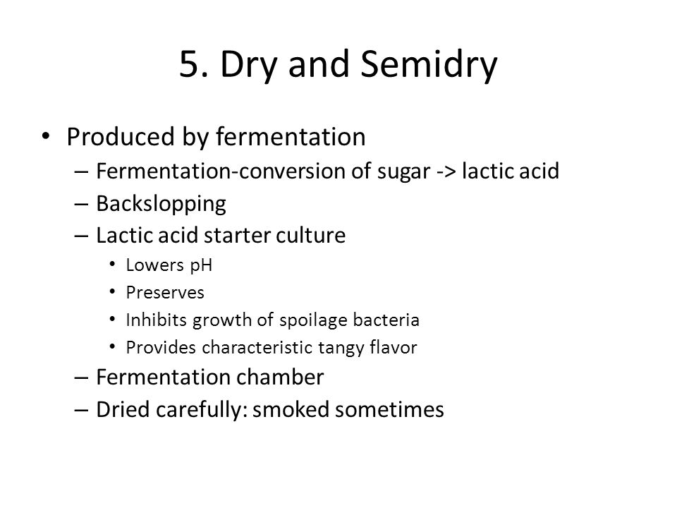 5. Dry and Semidry Produced by fermentation – Fermentation-conversion of sugar -> lactic acid – Backslopping – Lactic acid starter culture Lowers pH P